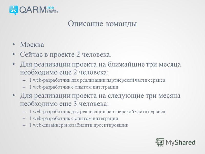 Москва Сейчас в проекте 2 человека. Для реализации проекта на ближайшие три месяца необходимо еще 2 человека: – 1 web-разработчик для реализации партнерской части сервиса – 1 web-разработчик с опытом интеграции Для реализации проекта на следующие три