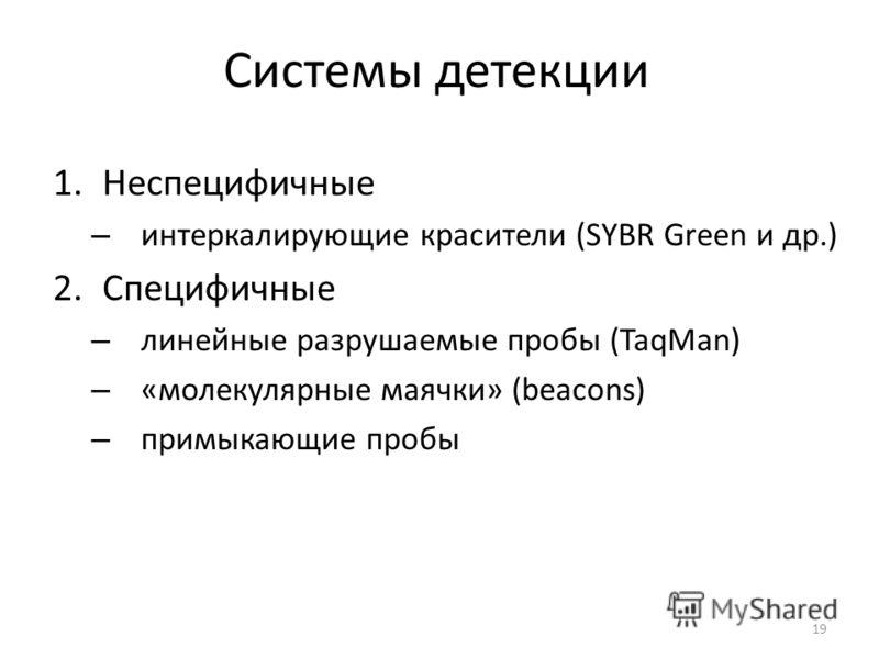 Системы детекции 1.Неспецифичные – интеркалирующие красители (SYBR Green и др.) 2.Специфичные – линейные разрушаемые пробы (TaqMan) – «молекулярные маячки» (beacons) – примыкающие пробы 19