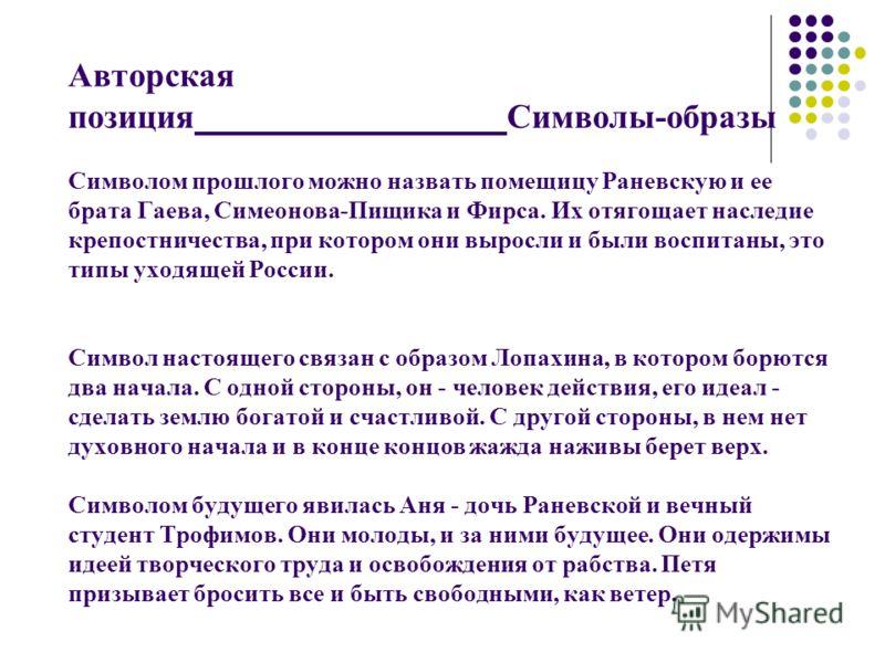 Авторская позиция Символы-образы Символом прошлого можно назвать помещицу Раневскую и ее брата Гаева, Симеонова-Пищика и Фирса. Их отягощает наследие крепостничества, при котором они выросли и были воспитаны, это типы уходящей России. Символ настояще
