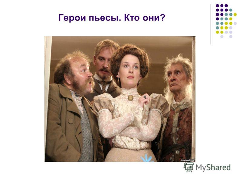 Герои пьесы. Кто они?