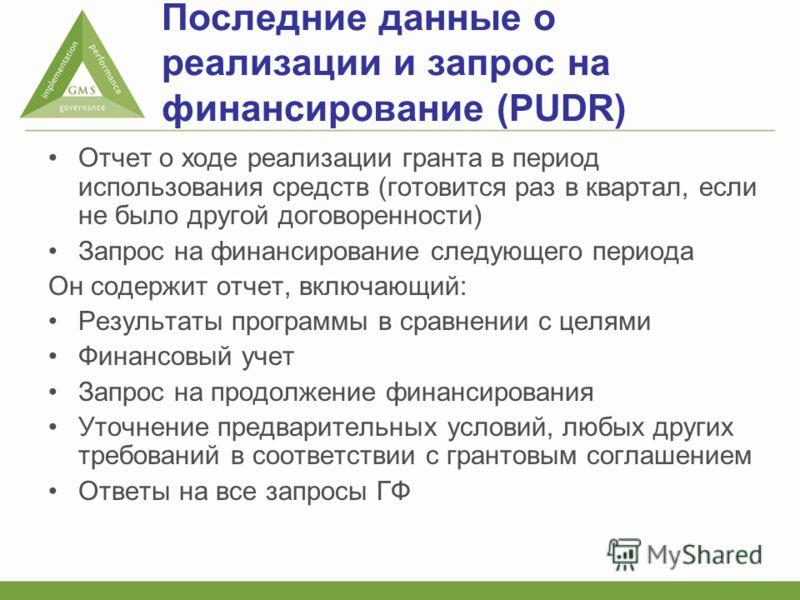 Последние данные о реализации и запрос на финансирование (PUDR) Отчет о ходе реализации гранта в период использования средств (готовится раз в квартал, если не было другой договоренности) Запрос на финансирование следующего периода Он содержит отчет,