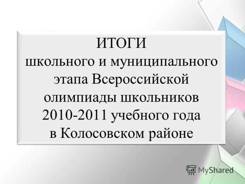 ИТОГИ школьного и муниципального этапа Всероссийской олимпиады школьников 2010-2011 учебного года в Колосовском районе