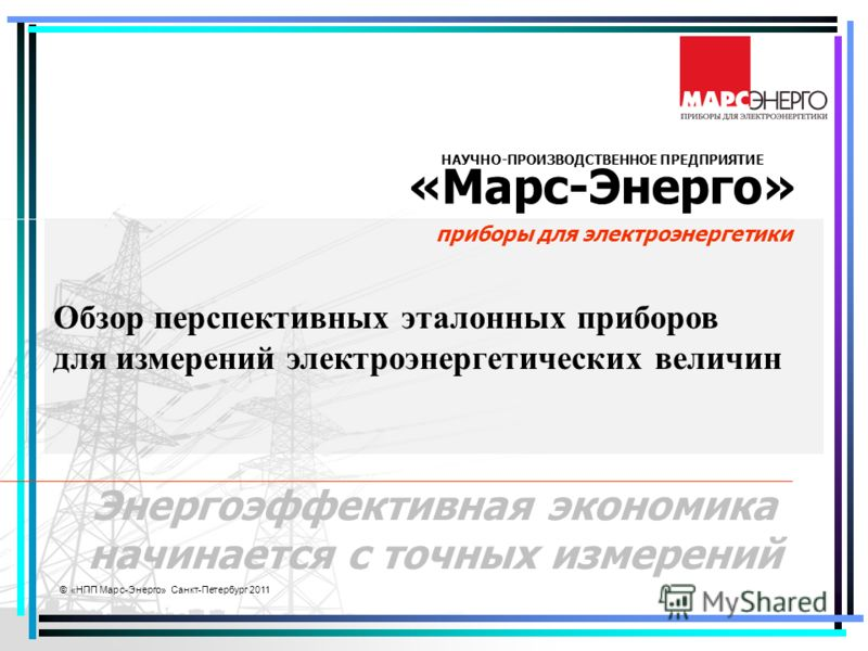 © «НПП Марс-Энерго» Санкт-Петербург 2011 НАУЧНО-ПРОИЗВОДСТВЕННОЕ ПРЕДПРИЯТИЕ «Марс-Энерго» приборы для электроэнергетики Энергоэффективная экономика начинается с точных измерений Обзор перспективных эталонных приборов для измерений электроэнергетичес
