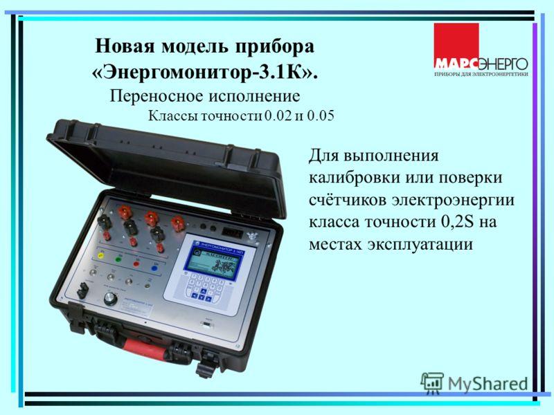Новая модель прибора «Энергомонитор-3.1К». Переносное исполнение Классы точности 0.02 и 0.05 Для выполнения калибровки или поверки счётчиков электроэнергии класса точности 0,2S на местах эксплуатации