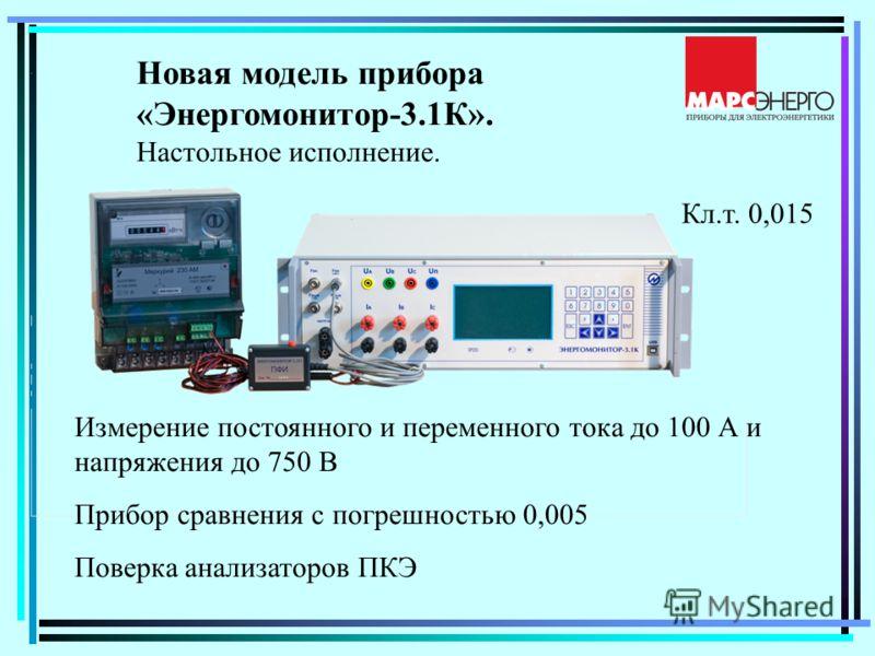 Новая модель прибора «Энергомонитор-3.1К». Настольное исполнение. Измерение постоянного и переменного тока до 100 А и напряжения до 750 В Прибор сравнения с погрешностью 0,005 Поверка анализаторов ПКЭ Кл.т. 0,015