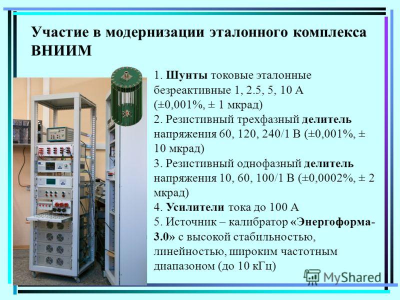 Участие в модернизации эталонного комплекса ВНИИМ 1. Шунты токовые эталонные безреактивные 1, 2.5, 5, 10 А (±0,001%, ± 1 мкрад) 2. Резистивный трехфазный делитель напряжения 60, 120, 240/1 В (±0,001%, ± 10 мкрад) 3. Резистивный однофазный делитель на