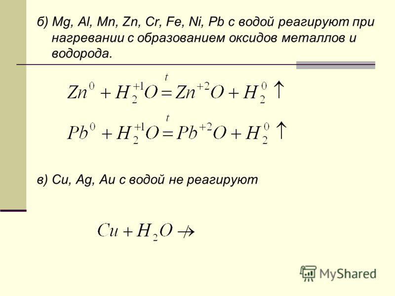 б) Mg, Al, Mn, Zn, Cr, Fe, Ni, Pb с водой реагируют при нагревании с образованием оксидов металлов и водорода. в) Cu, Ag, Au с водой не реагируют