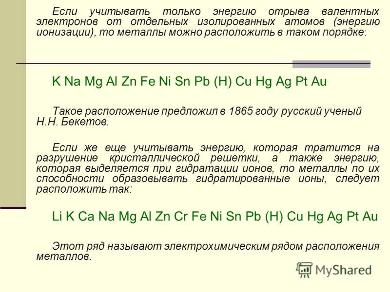 Если учитывать только энергию отрыва валентных электронов от отдельных изолированных атомов (энергию ионизации), то металлы можно расположить в таком порядке : K Na Mg Al Zn Fe Ni Sn Pb (H) Cu Hg Ag Pt Au Такое расположение предложил в 1865 году русс