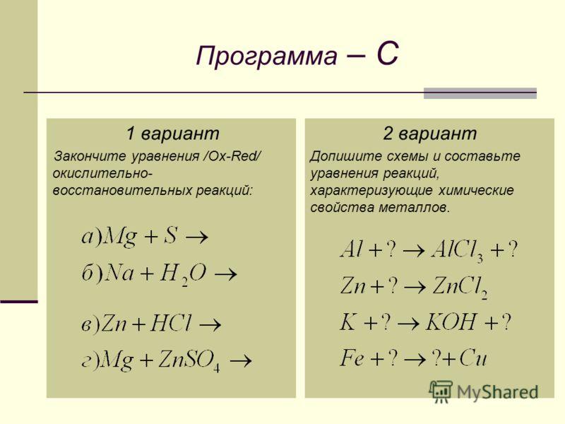 Программа – C 1 вариант Закончите уравнения /Ox-Red/ окислительно- восстановительных реакций: 2 вариант Допишите схемы и составьте уравнения реакций, характеризующие химические свойства металлов.