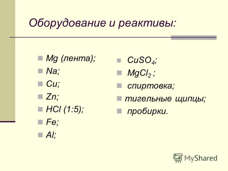 Оборудование и реактивы: Mg (лента); Na; Cu; Zn; HCl (1:5); Fe; Al; CuSO 4 ; MgCl 2 ; спиртовка; тигельные щипцы; пробирки.