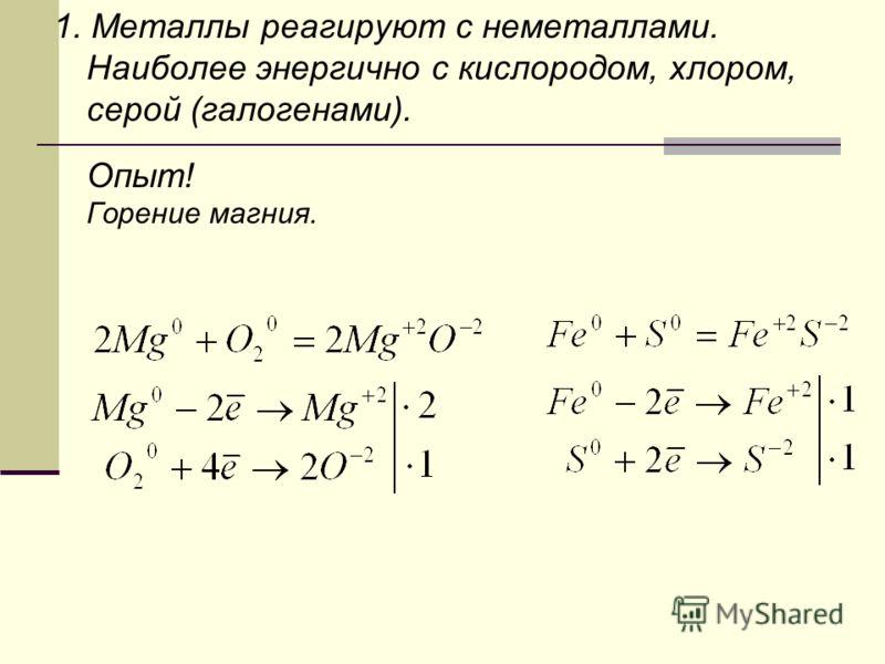 1. Металлы реагируют с неметаллами. Наиболее энергично с кислородом, хлором, серой (галогенами). Опыт! Горение магния.