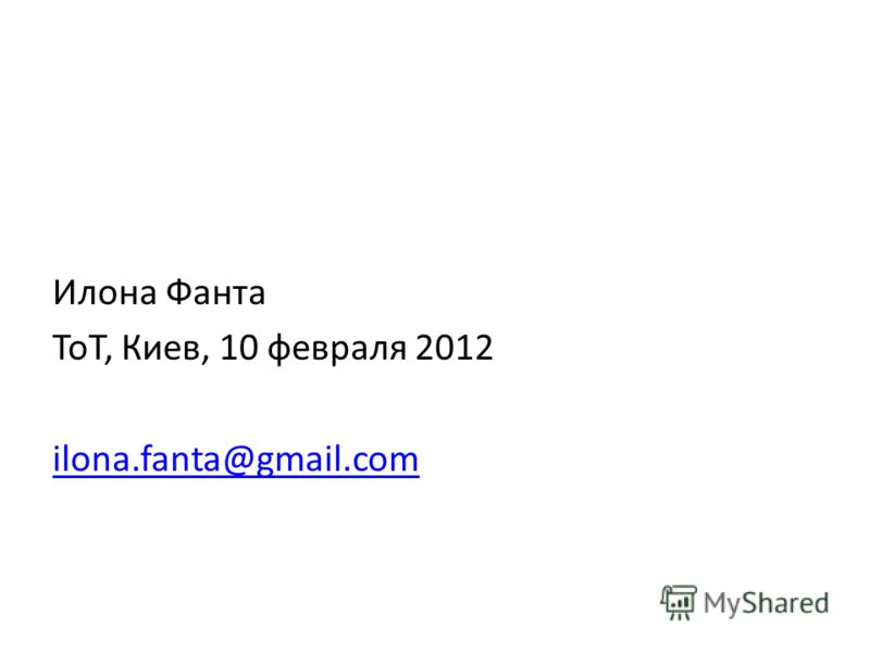 Илона Фанта ToT, Киев, 10 февраля 2012 ilona.fanta@gmail.com