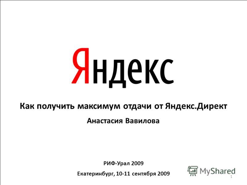 Как получить максимум отдачи от Яндекс.Директ Анастасия Вавилова РИФ-Урал 2009 Екатеринбург, 10-11 сентября 2009 1