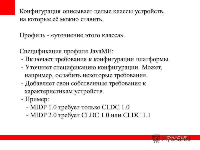 Конфигурация описывает целые классы устройств, на которые её можно ставить. Профиль - «уточнение этого класса». Спецификация профиля JavaME: - Включает требования к конфигурации платформы. - Уточняет спецификацию конфигурации. Может, например, ослаби