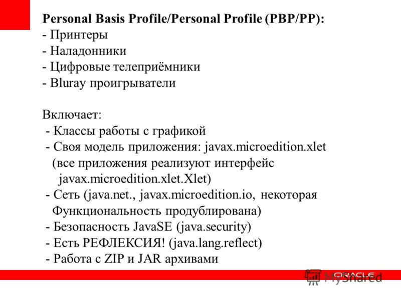 Personal Basis Profile/Personal Profile (PBP/PP): - Принтеры - Наладонники - Цифровые телеприёмники - Bluray проигрыватели Включает: - Классы работы с графикой - Своя модель приложения: javax.microedition.xlet (все приложения реализуют интерфейс java