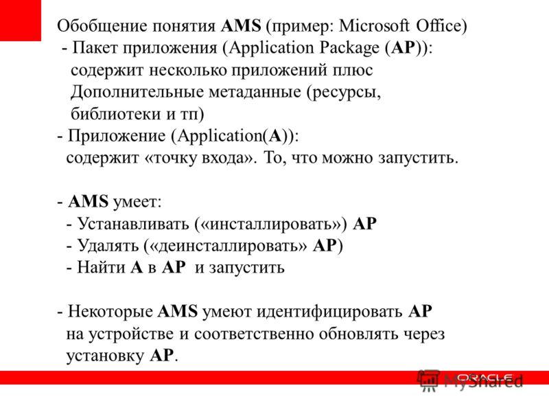 Обобщение понятия AMS (пример: Microsoft Office) - Пакет приложения (Application Package (AP)): содержит несколько приложений плюс Дополнительные метаданные (ресурсы, библиотеки и тп) - Приложение (Application(A)): содержит «точку входа». То, что мож
