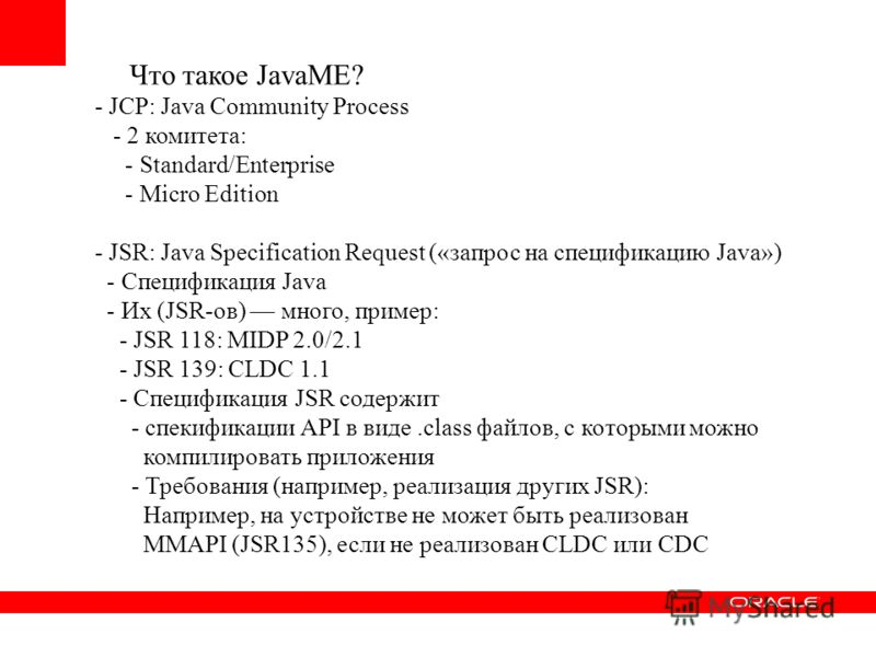 - JCP: Java Community Process - 2 комитета: - Standard/Enterprise - Micro Edition - JSR: Java Specification Request («запрос на спецификацию Java») - Спецификация Java - Их (JSR-ов) много, пример: - JSR 118: MIDP 2.0/2.1 - JSR 139: CLDC 1.1 - Специфи