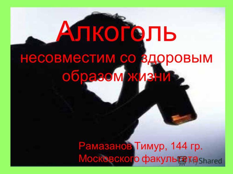 Алкоголь несовместим со здоровым образом жизни Рамазанов Тимур, 144 гр. Московского факультета