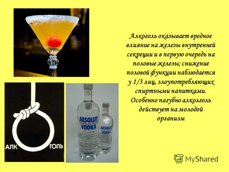 Алкоголь оказывает вредное влияние на железы внутренней секреции и в первую очередь на половые железы; снижение половой функции наблюдается у 1/3 лиц, злоупотребляющих спиртными напитками. Особенно пагубно алколголь действует на молодой организм