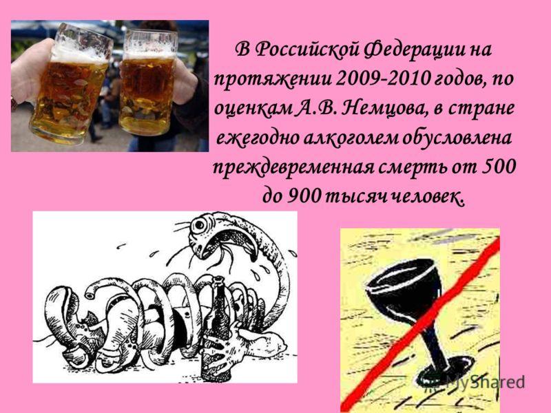 В Российской Федерации на протяжении 2009-2010 годов, по оценкам А.В. Немцова, в стране ежегодно алкоголем обусловлена преждевременная смерть от 500 до 900 тысяч человек.