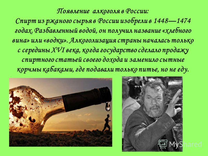 Появление алкоголя в России: Спирт из ржаного сырья в России изобрели в 14481474 годах. Разбавленный водой, он получил название «хлебного вина» или «водки». Алкоголизация страны началась только с середины XVI века, когда государство сделало продажу с
