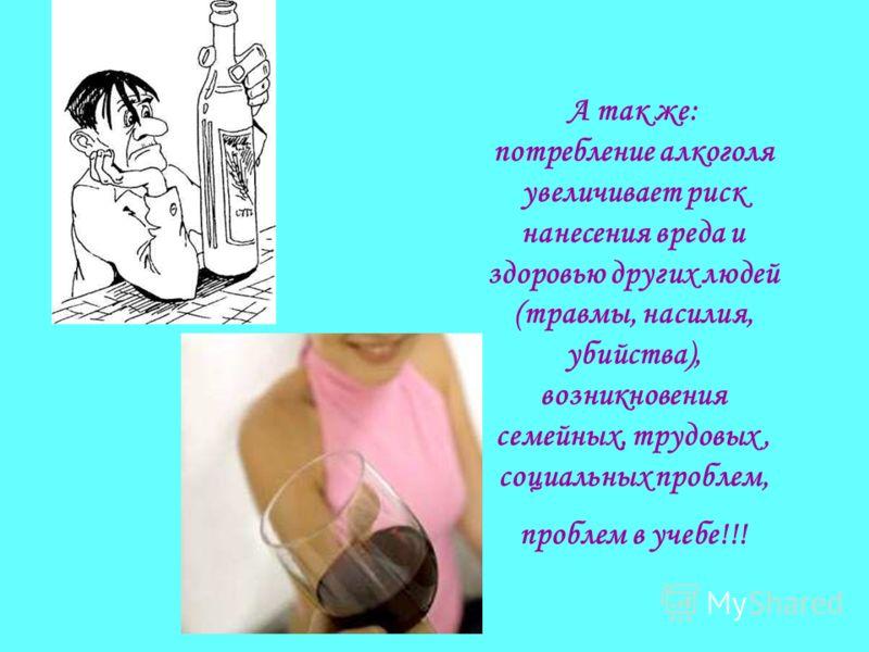 А так же: потребление алкоголя увеличивает риск нанесения вреда и здоровью других людей (травмы, насилия, убийства), возникновения семейных, трудовых, социальных проблем, проблем в учебе!!!