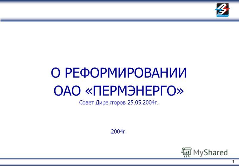 1 О РЕФОРМИРОВАНИИ ОАО «ПЕРМЭНЕРГО» Совет Директоров 25.05.2004г. 2004г.
