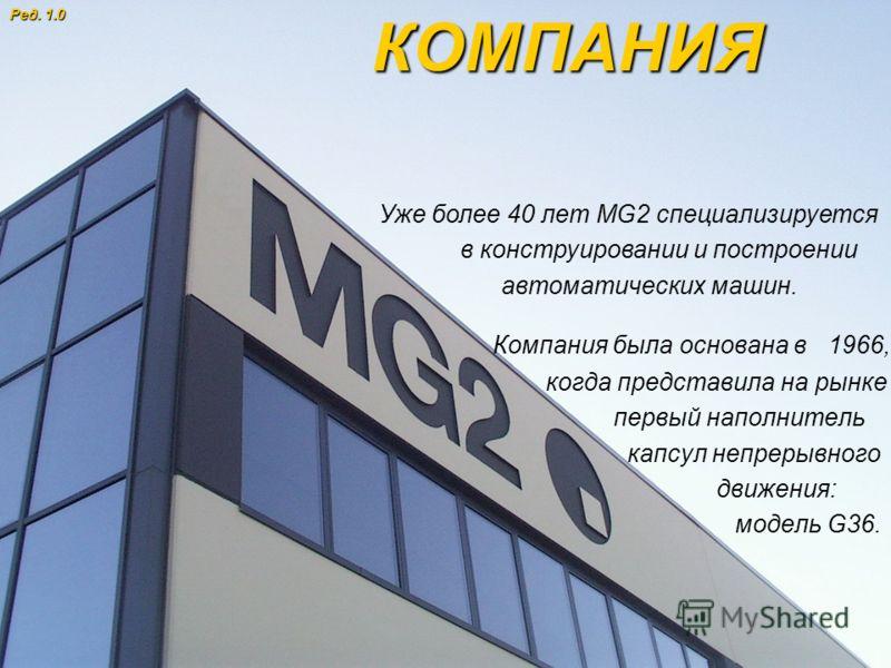 © MG2 S.r.l. 2007 1 Компания была основана в 1966, когда представила на рынке первый наполнитель капсул непрерывного движения: модель G36. КОМПАНИЯ Уже более 40 лет MG2 специализируется в конструировании и построении автоматических машин. Ред. 1.0