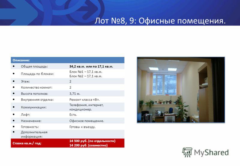 Лот 8, 9: Офисные помещения. Описание: Общая площадь: 34,2 кв.м. или по 17,1 кв.м. Площадь по блокам: Блок 1 – 17,1 кв.м. Блок 2 – 17,1 кв.м. Этаж: 2 Количество комнат: 2 Высота потолков: 3,71 м. Внутренняя отделка: Ремонт класса «В». Коммуникации: Т
