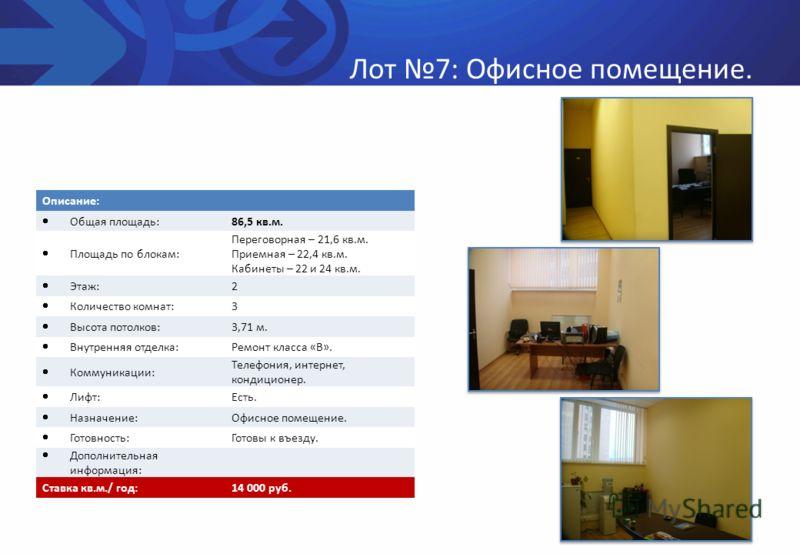 Лот 7: Офисное помещение. Описание: Общая площадь: 86,5 кв.м. Площадь по блокам: Переговорная – 21,6 кв.м. Приемная – 22,4 кв.м. Кабинеты – 22 и 24 кв.м. Этаж: 2 Количество комнат: 3 Высота потолков: 3,71 м. Внутренняя отделка: Ремонт класса «В». Ком