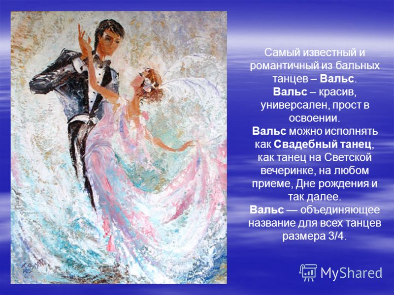 Самый известный и романтичный из бальных танцев – Вальс. Вальс – красив, универсален, прост в освоении. Вальс можно исполнять как Свадебный танец, как танец на Светской вечеринке, на любом приеме, Дне рождения и так далее. Вальс объединяющее название