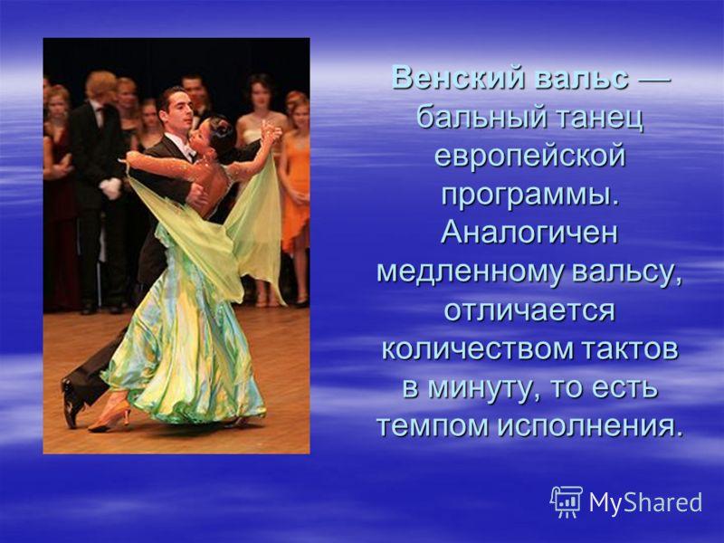Венский вальс бальный танец европейской программы. Аналогичен медленному вальсу, отличается количеством тактов в минуту, то есть темпом исполнения.