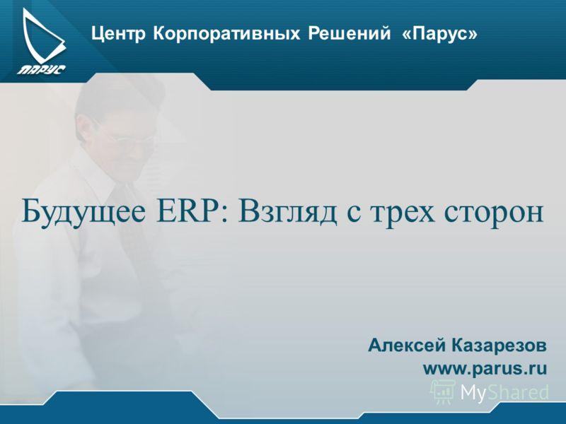 Центр Корпоративных Решений «Парус» Будущее ERP: Взгляд с трех сторон Алексей Казарезов www.parus.ru