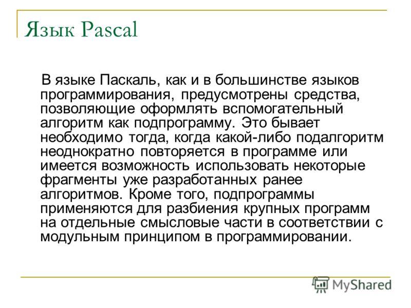 Язык Pascal В языке Паскаль, как и в большинстве языков программирования, предусмотрены средства, позволяющие оформлять вспомогательный алгоритм как подпрограмму. Это бывает необходимо тогда, когда какой-либо подалгоритм неоднократно повторяется в пр