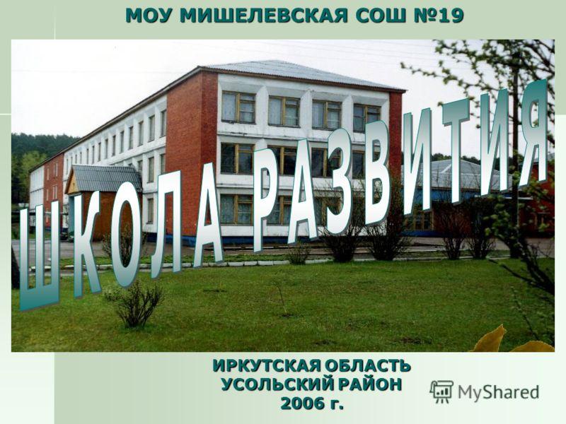 ИРКУТСКАЯ ОБЛАСТЬ УСОЛЬСКИЙ РАЙОН 2006 г. МОУ МИШЕЛЕВСКАЯ СОШ 19