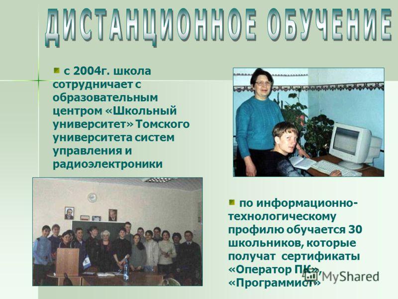 с 2004г. школа сотрудничает с образовательным центром «Школьный университет» Томского университета систем управления и радиоэлектроники по информационно- технологическому профилю обучается 30 школьников, которые получат сертификаты «Оператор ПК», «Пр