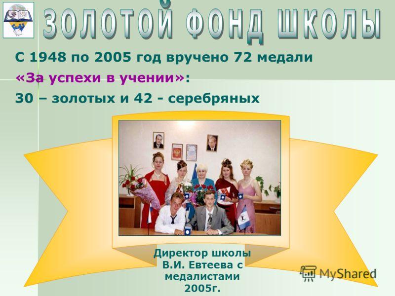 С 1948 по 2005 год вручено 72 медали «За успехи в учении»: 30 – золотых и 42 - серебряных Директор школы В.И. Евтеева с медалистами 2005г.