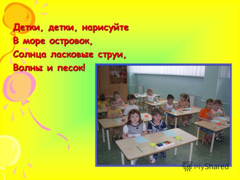Детки, детки, нарисуйте В море островок, Солнца ласковые струи, Волны и песок!