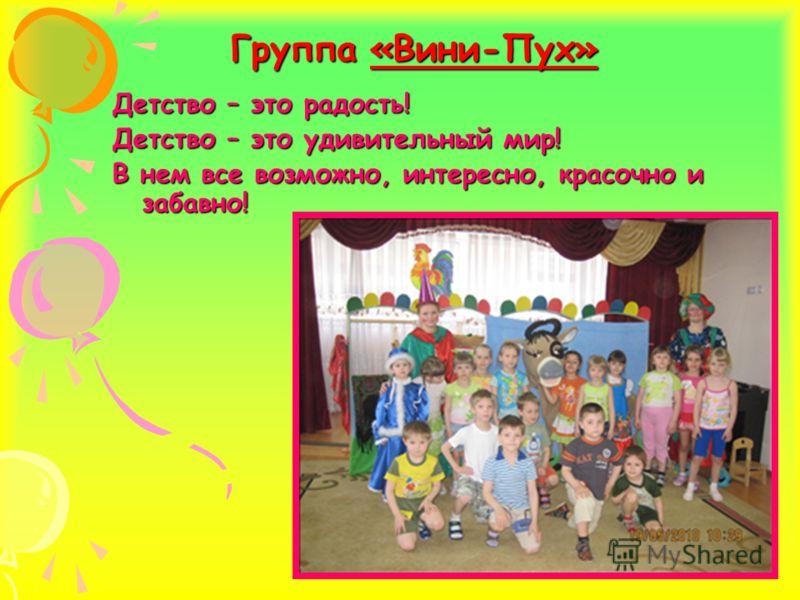 Группа «Вини-Пух» Детство – это радость! Детство – это удивительный мир! В нем все возможно, интересно, красочно и забавно!