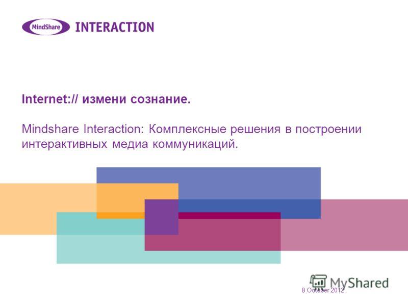 31 July 2012 Internet:// измени сознание. Mindshare Interaction: Комплексные решения в построении интерактивных медиа коммуникаций.