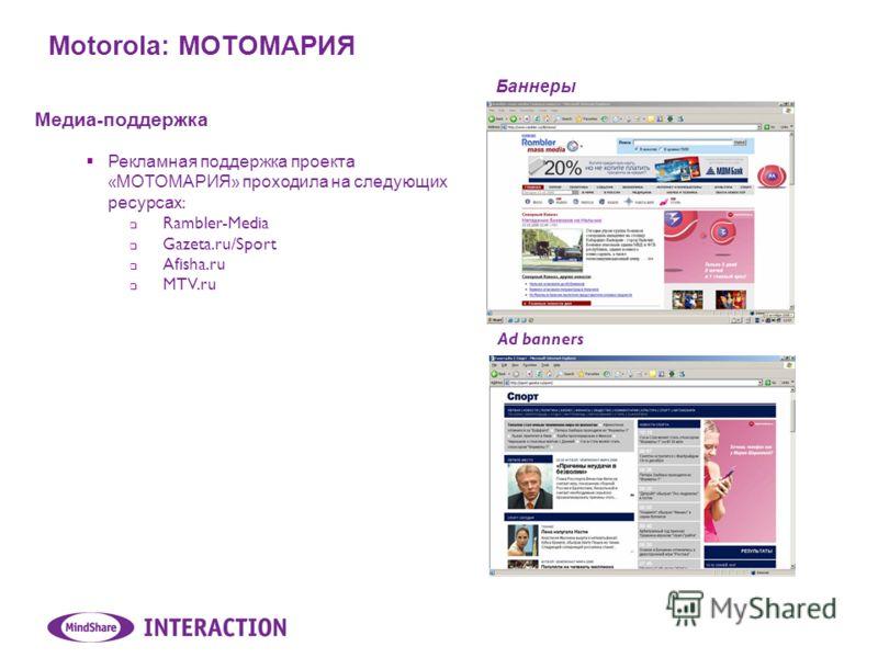 Motorola: МОТОМАРИЯ Медиа - поддержка Рекламная поддержка проекта « МОТОМАРИЯ » проходила на следующих ресурсах : Rambler-Media Gazeta.ru/Sport Afisha.ru MTV.ru Баннеры Ad banners