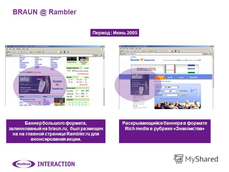 BRAUN @ Rambler Баннер большого формата, залинкованый на braun.ru, был размещен на на главной странице Rambler.ru для анонсирования акции. Раскрывающийся баннера в формате Rich media в рубрике «Знакомства» Период : Июнь 2005