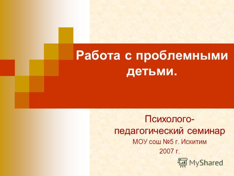 Работа с проблемными детьми. Психолого- педагогический семинар МОУ сош 5 г. Искитим 2007 г.