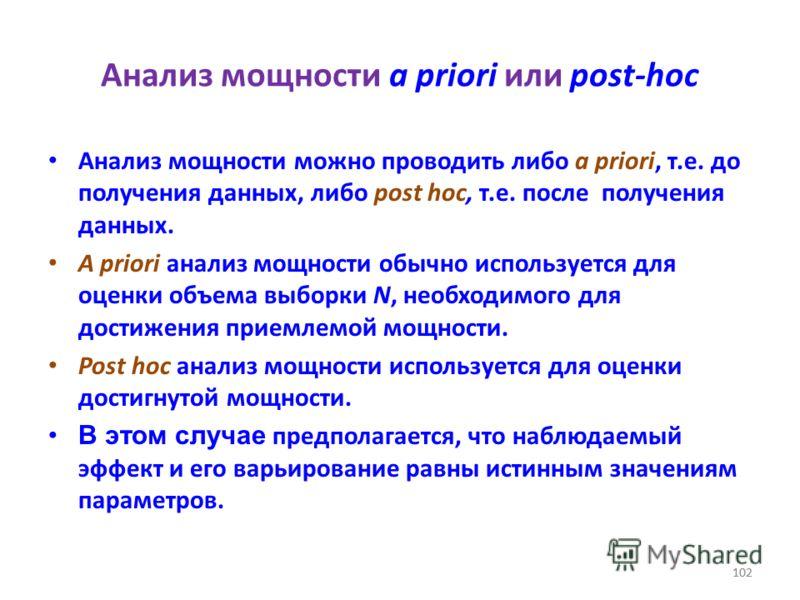 102 Анализ мощности a priori или post-hoc Анализ мощности можно проводить либо a priori, т.е. до получения данных, либо post hoc, т.е. после получения данных. A priori анализ мощности обычно используется для оценки объема выборки N, необходимого для