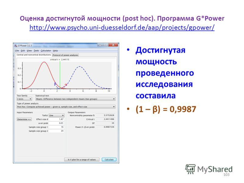103 Оценка достигнутой мощности (post hoc). Программа G*Power http://www.psycho.uni-duesseldorf.de/aap/projects/gpower/ http://www.psycho.uni-duesseldorf.de/aap/projects/gpower/ Достигнутая мощность проведенного исследования составила (1 – β) = 0,998