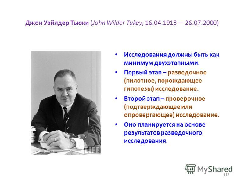 112 Джон Уайлдер Тьюки (John Wilder Tukey, 16.04.1915 26.07.2000) Исследования должны быть как минимум двухэтапными. Первый этап – разведочное (пилотное, порождающее гипотезы) исследование. Второй этап – проверочное (подтверждающее или опровергающее)