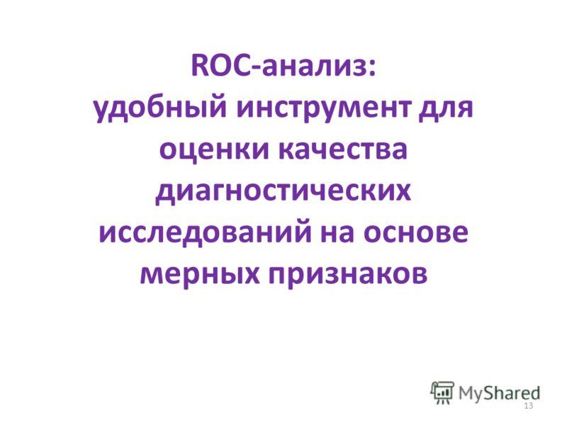 13 ROC-анализ: удобный инструмент для оценки качества диагностических исследований на основе мерных признаков