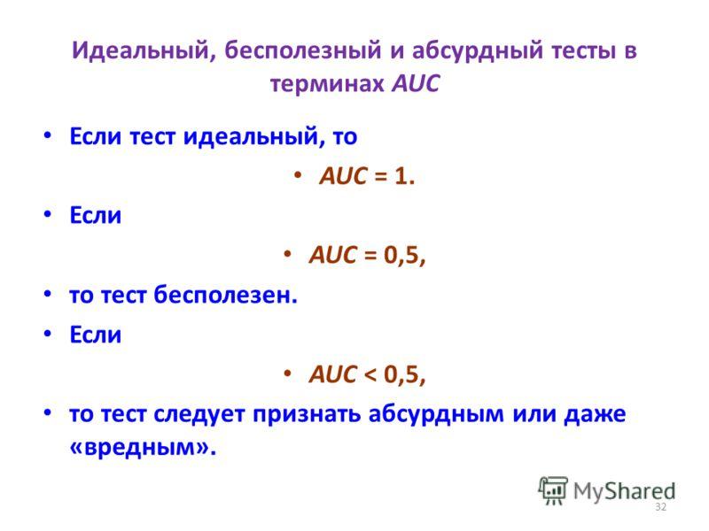 32 Идеальный, бесполезный и абсурдный тесты в терминах AUC Если тест идеальный, то AUC = 1. Если AUC = 0,5, то тест бесполезен. Если AUC < 0,5, то тест следует признать абсурдным или даже «вредным».