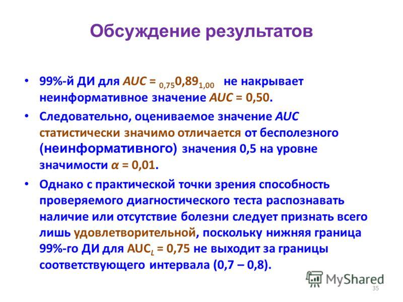 35 Обсуждение результатов 99%-й ДИ для AUC = 0,75 0,89 1,00 не накрывает неинформативное значение AUC = 0,50. Следовательно, оцениваемое значение AUC статистически значимо отличается от бесполезного (неинформативного) значения 0,5 на уровне значимост
