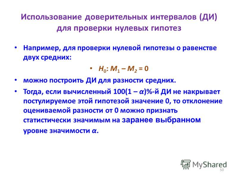 50 Использование доверительных интервалов (ДИ) для проверки нулевых гипотез Например, для проверки нулевой гипотезы о равенстве двух средних: H 0 : M 1 – M 2 = 0 можно построить ДИ для разности средних. Тогда, если вычисленный 100(1 – α)%-й ДИ не нак
